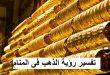بالصور تفسير حلم الذهب , الاراء الشائعه حول رؤية المشغولات الذهبيه فى المنام 2994 3 110x75