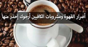 اضرار القهوة , احذر من تلك الأخطار الجسيمة التى تسببها كثرة القهوة